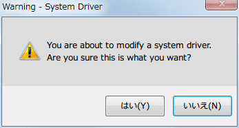 Warning - Syste Driver 画面が開き、You are about to modify a system driver. Are you sure this is what you want? というメッセージが表示されるので、はいボタンをクリックする