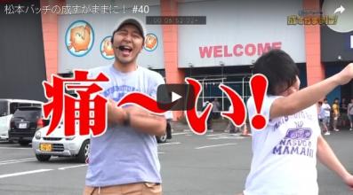 松本バッチの成すがままに! #40